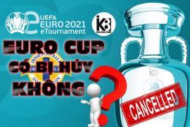 Ảnh hưởng của đại dịch Covid-19, liệu EURO cup 2021 có bị huỷ bỏ?